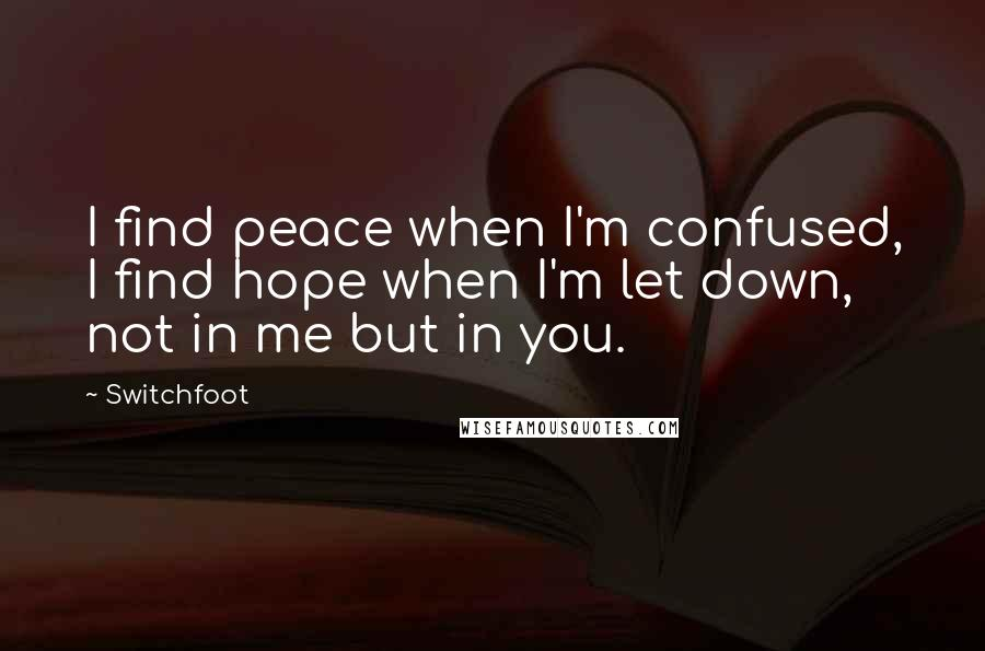 Switchfoot quotes: I find peace when I'm confused, I find hope when I'm let down, not in me but in you.