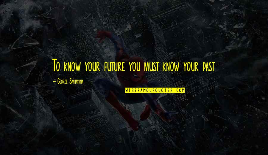 Swizzz Quotes By George Santayana: To know your future you must know your