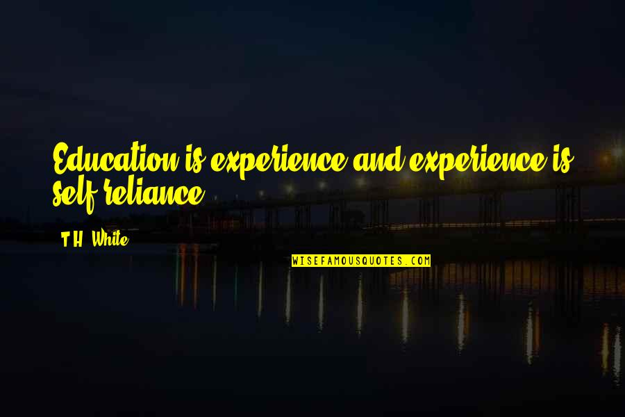 Sword In The Stone Quotes By T.H. White: Education is experience and experience is self-reliance.