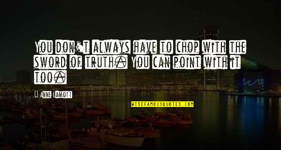 Sword Of The Truth Quotes By Anne Lamott: You don't always have to chop with the