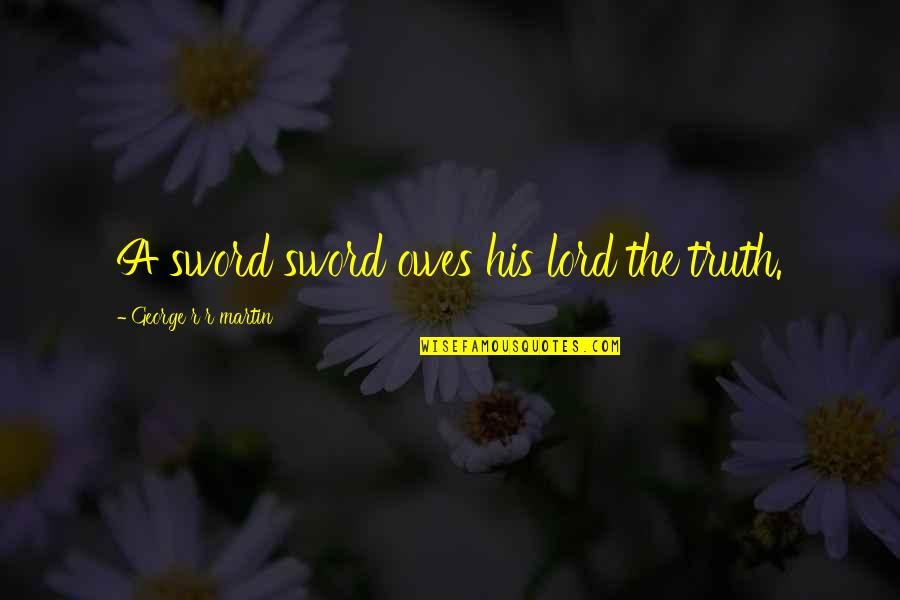 Sword Of The Truth Quotes By George R R Martin: A sword sword owes his lord the truth.
