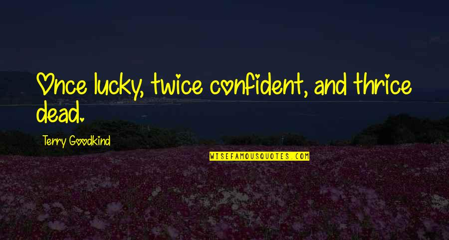 Sword Of The Truth Quotes By Terry Goodkind: Once lucky, twice confident, and thrice dead.