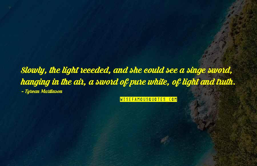 Sword Of The Truth Quotes By Tyrean Martinson: Slowly, the light receded, and she could see