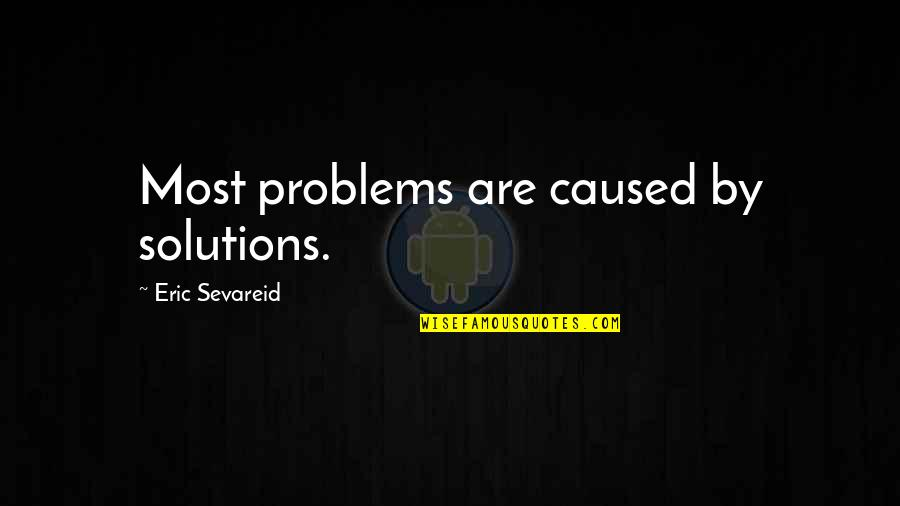 Swords Into Plowshares Quotes By Eric Sevareid: Most problems are caused by solutions.