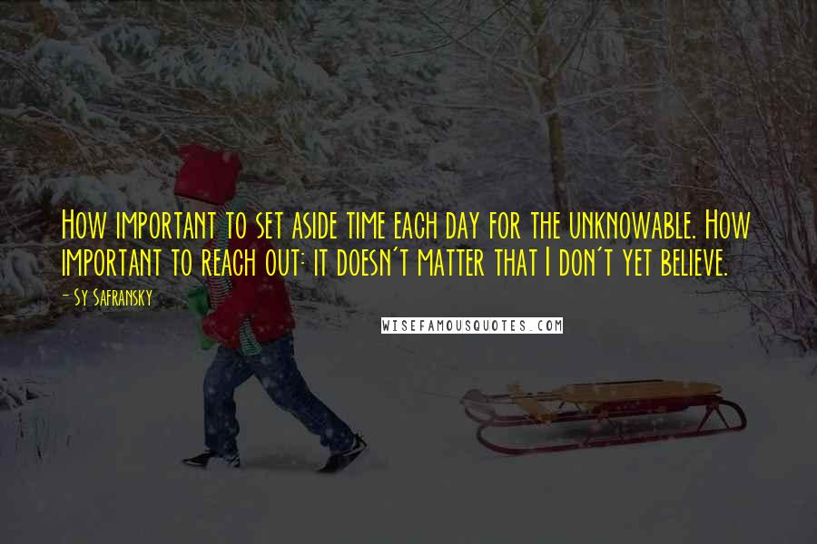 Sy Safransky quotes: How important to set aside time each day for the unknowable. How important to reach out: it doesn't matter that I don't yet believe.