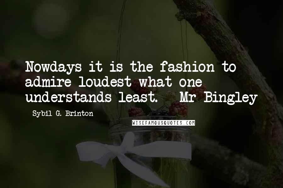 Sybil G. Brinton quotes: Nowdays it is the fashion to admire loudest what one understands least. - Mr Bingley