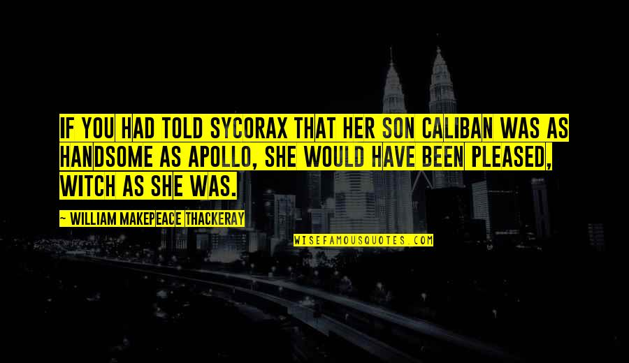 Sycorax Quotes By William Makepeace Thackeray: If you had told Sycorax that her son