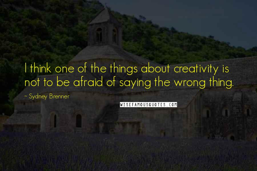 Sydney Brenner quotes: I think one of the things about creativity is not to be afraid of saying the wrong thing.