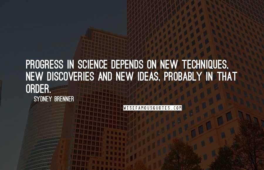 Sydney Brenner quotes: Progress in science depends on new techniques, new discoveries and new ideas, probably in that order.