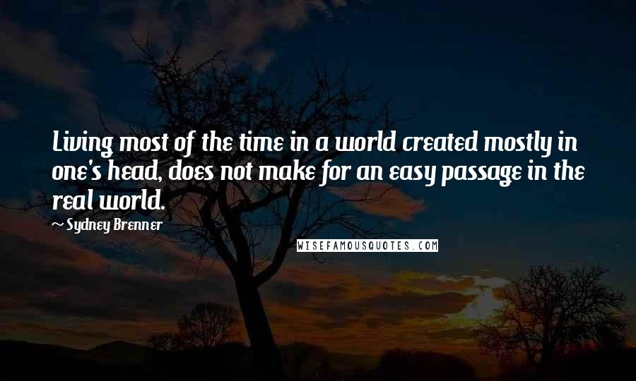 Sydney Brenner quotes: Living most of the time in a world created mostly in one's head, does not make for an easy passage in the real world.