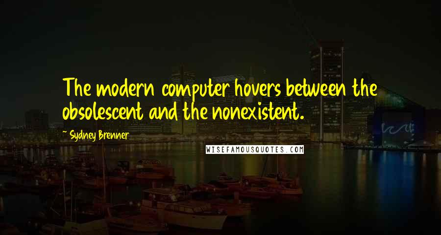 Sydney Brenner quotes: The modern computer hovers between the obsolescent and the nonexistent.