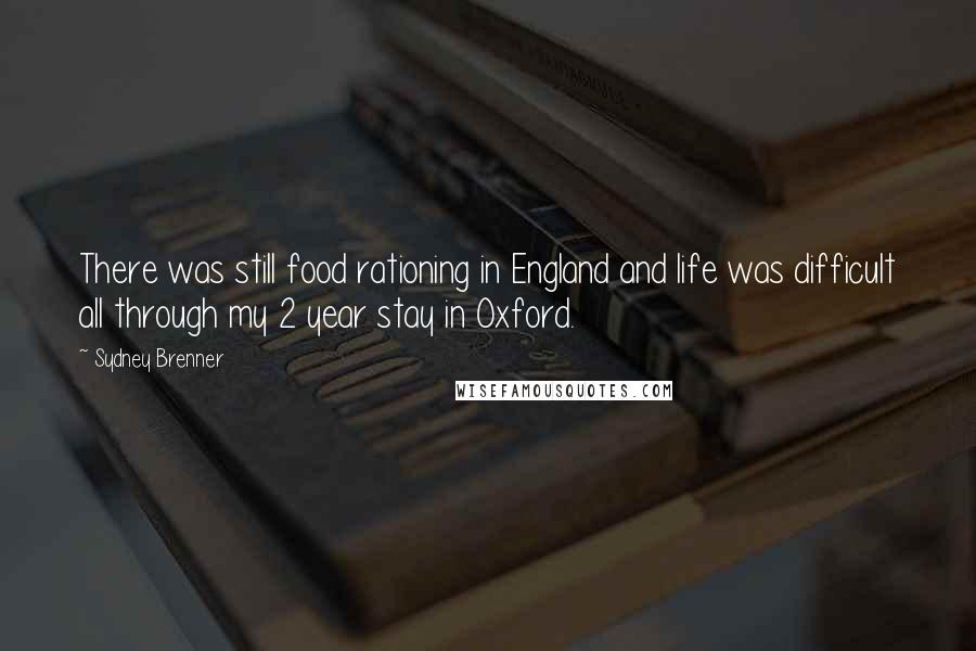 Sydney Brenner quotes: There was still food rationing in England and life was difficult all through my 2 year stay in Oxford.
