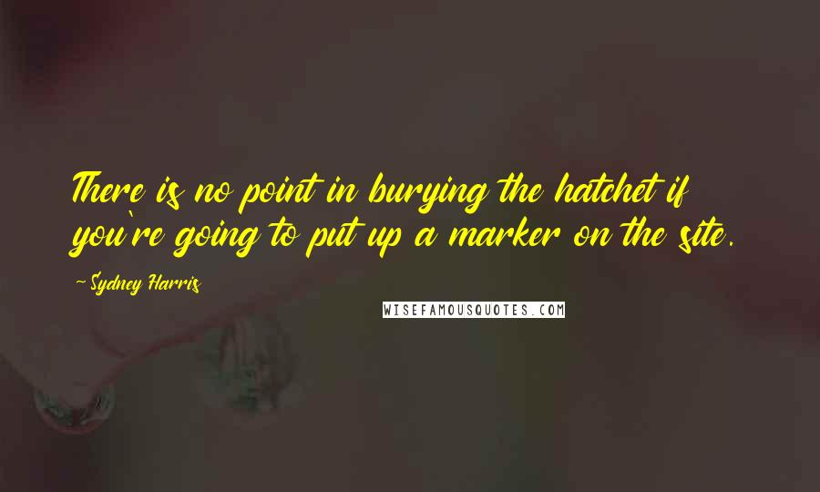Sydney Harris quotes: There is no point in burying the hatchet if you're going to put up a marker on the site.
