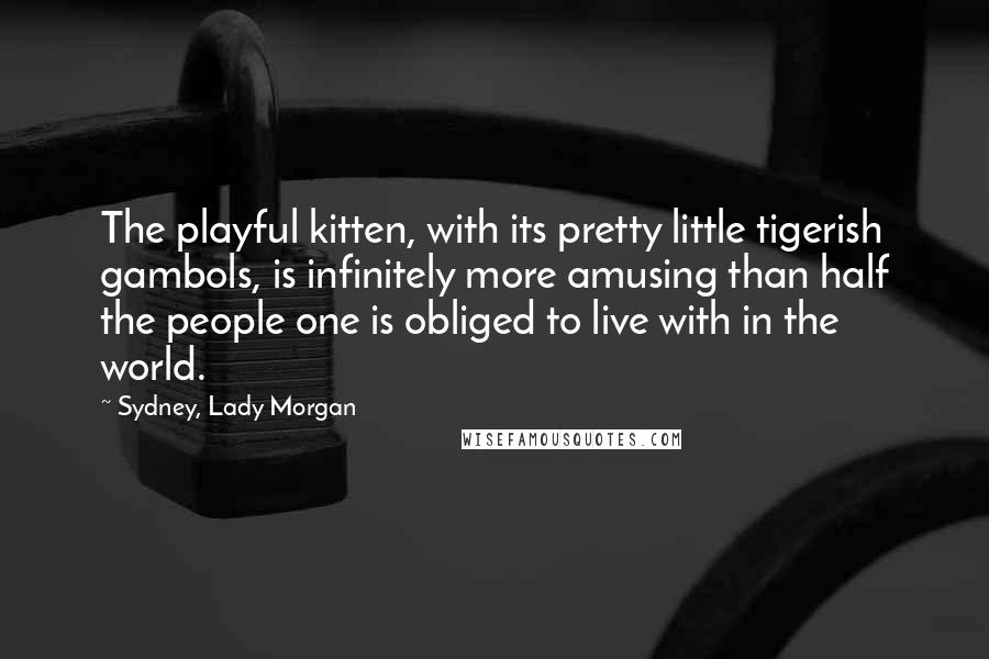 Sydney, Lady Morgan quotes: The playful kitten, with its pretty little tigerish gambols, is infinitely more amusing than half the people one is obliged to live with in the world.