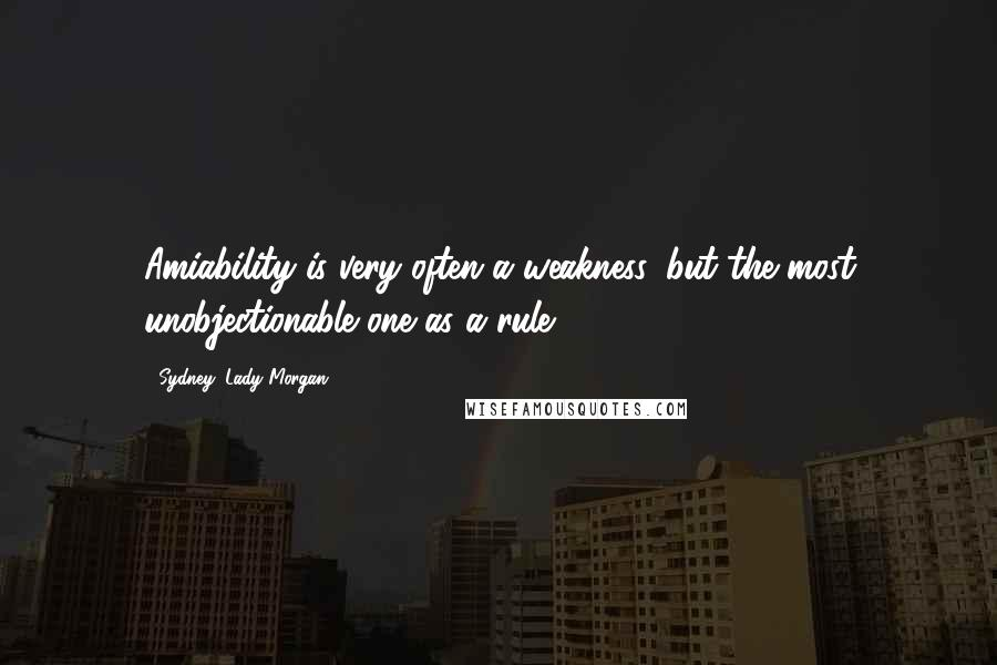 Sydney, Lady Morgan quotes: Amiability is very often a weakness, but the most unobjectionable one as a rule.