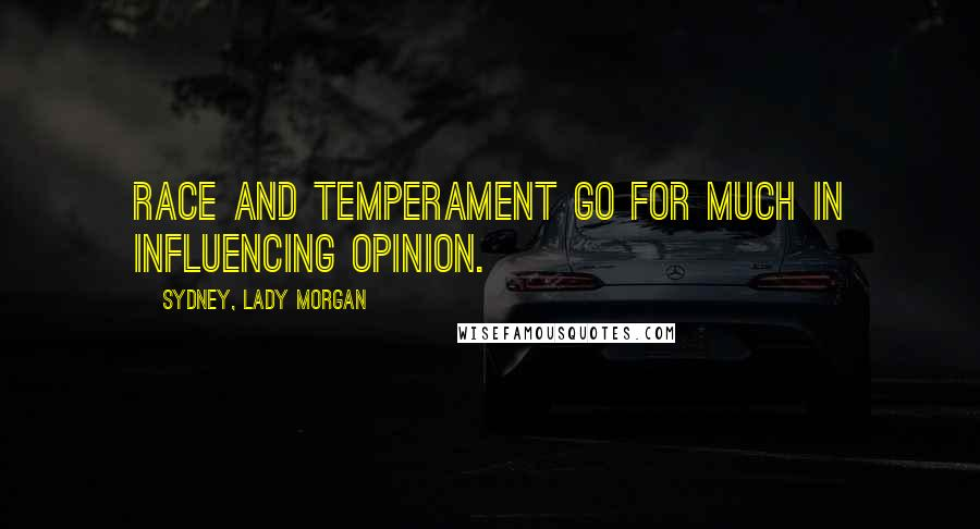 Sydney, Lady Morgan quotes: Race and temperament go for much in influencing opinion.