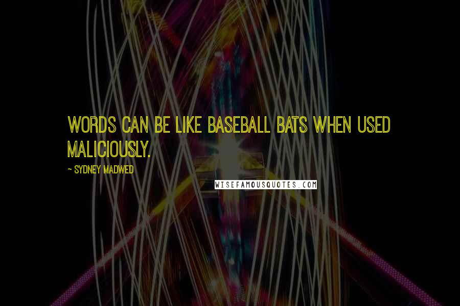 Sydney Madwed quotes: Words can be like baseball bats when used maliciously.