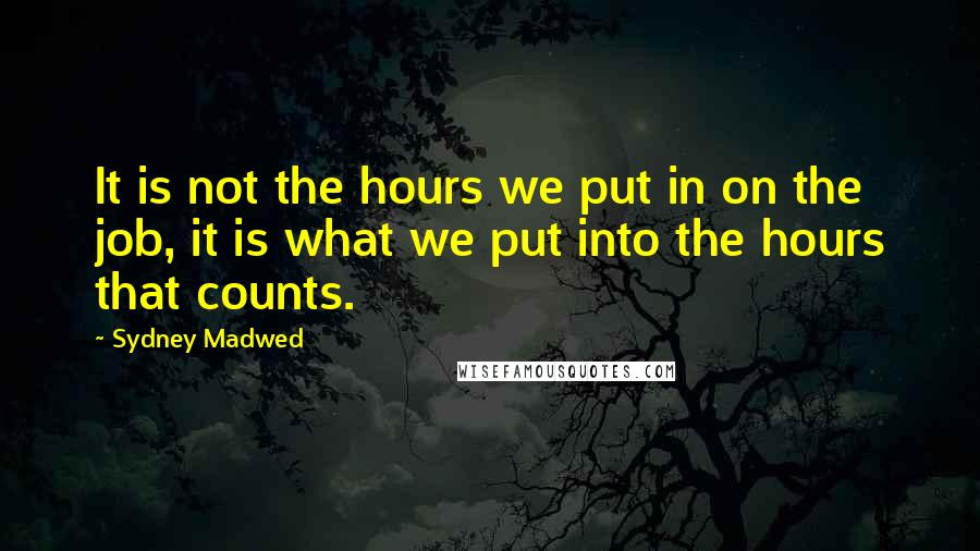 Sydney Madwed quotes: It is not the hours we put in on the job, it is what we put into the hours that counts.