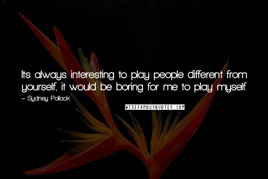 Sydney Pollack quotes: It's always interesting to play people different from yourself, it would be boring for me to play myself.