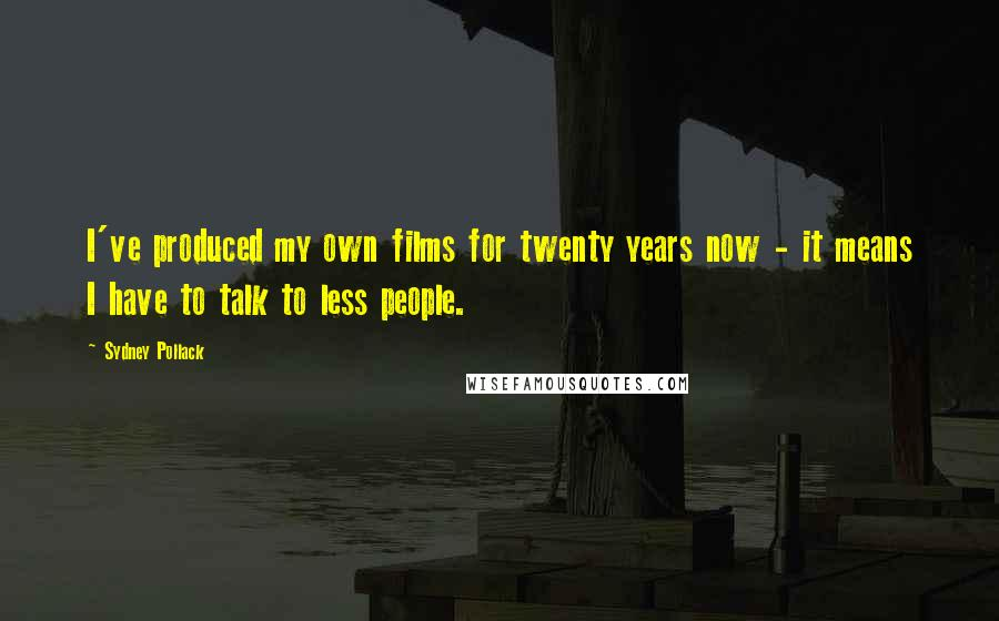 Sydney Pollack quotes: I've produced my own films for twenty years now - it means I have to talk to less people.