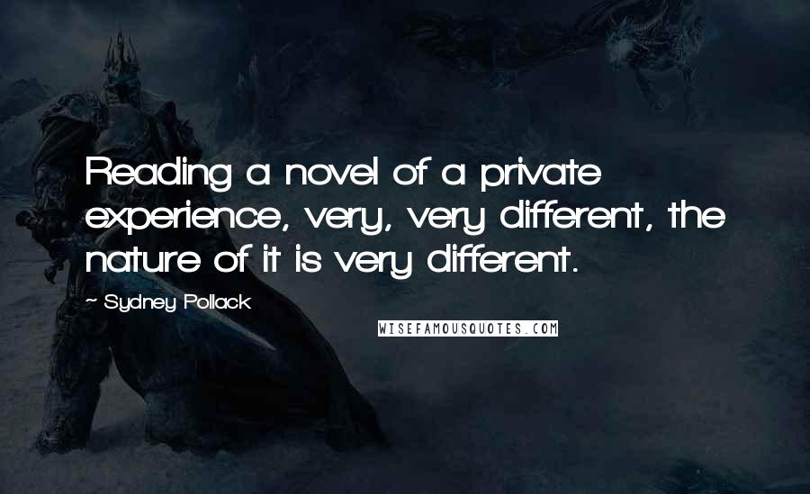 Sydney Pollack quotes: Reading a novel of a private experience, very, very different, the nature of it is very different.