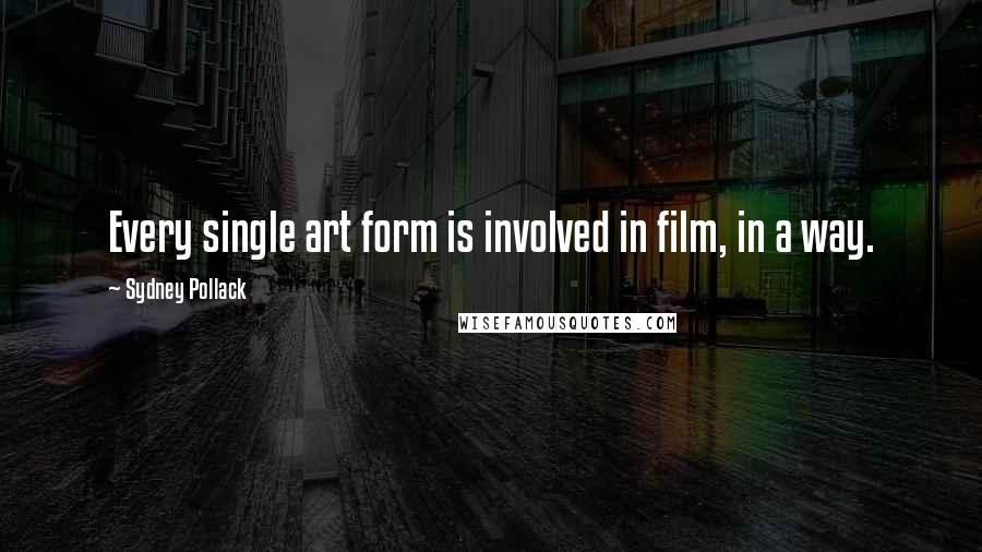 Sydney Pollack quotes: Every single art form is involved in film, in a way.