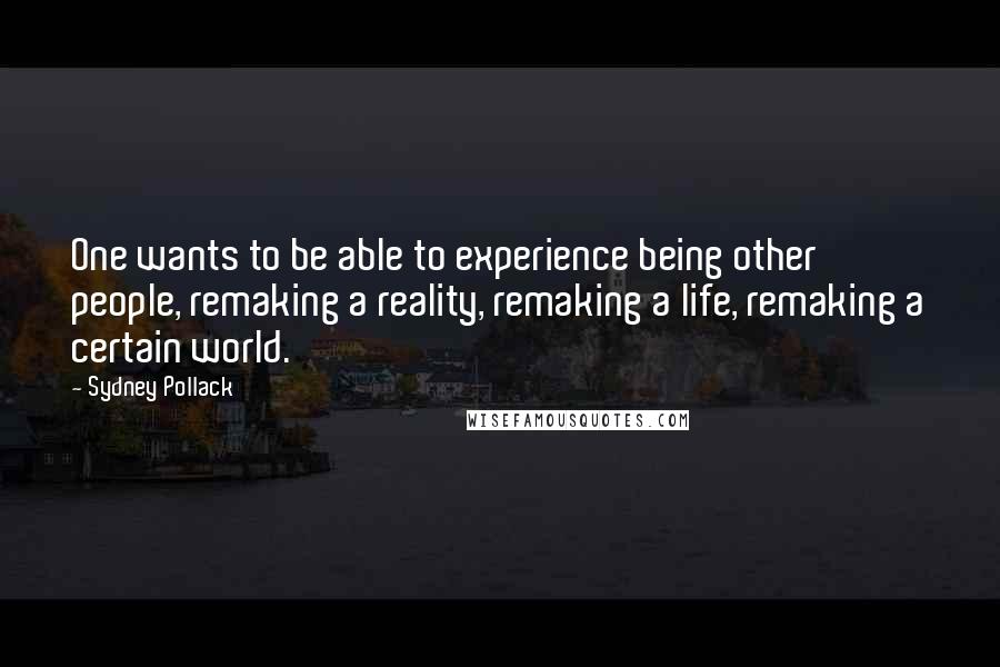 Sydney Pollack quotes: One wants to be able to experience being other people, remaking a reality, remaking a life, remaking a certain world.