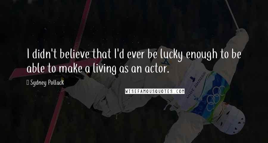 Sydney Pollack quotes: I didn't believe that I'd ever be lucky enough to be able to make a living as an actor.