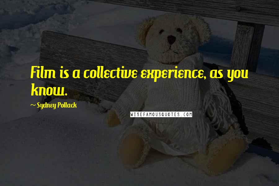 Sydney Pollack quotes: Film is a collective experience, as you know.