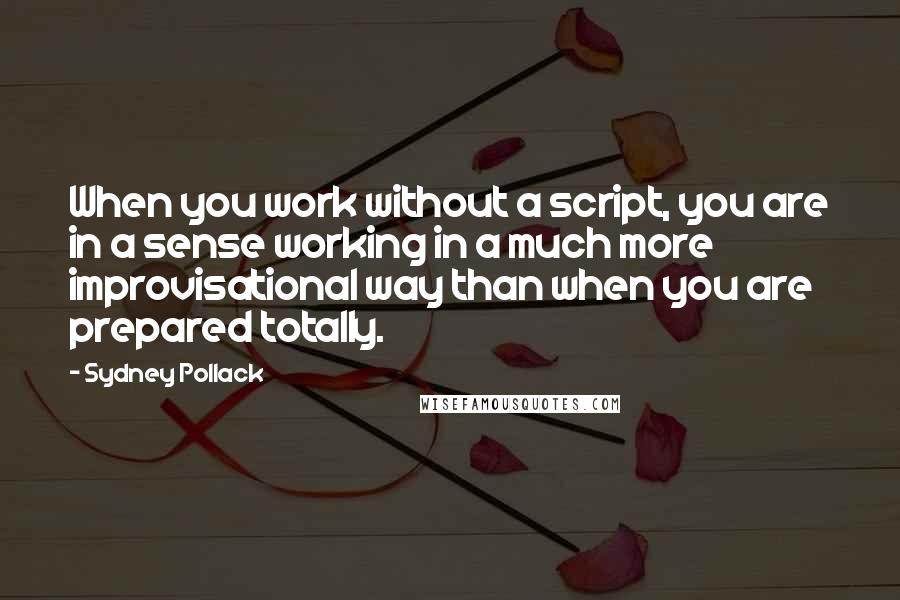 Sydney Pollack quotes: When you work without a script, you are in a sense working in a much more improvisational way than when you are prepared totally.