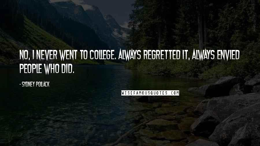 Sydney Pollack quotes: No, I never went to college. Always regretted it, always envied people who did.