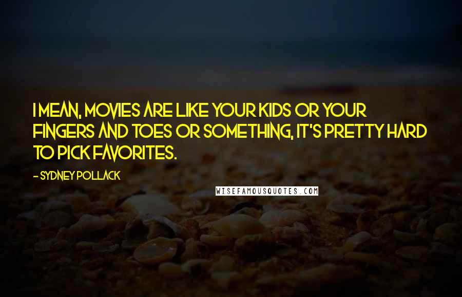 Sydney Pollack quotes: I mean, movies are like your kids or your fingers and toes or something, it's pretty hard to pick favorites.