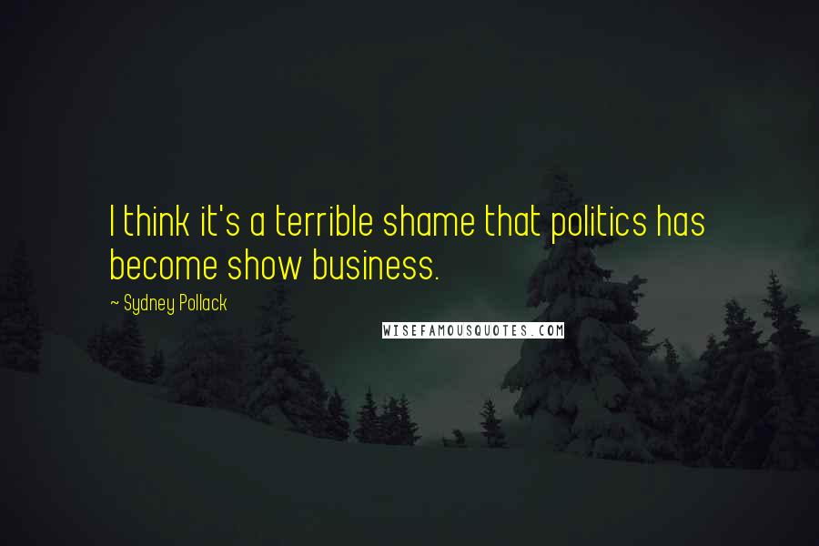 Sydney Pollack quotes: I think it's a terrible shame that politics has become show business.
