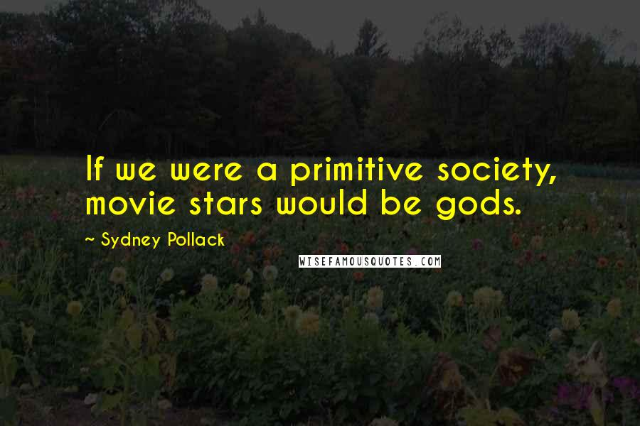 Sydney Pollack quotes: If we were a primitive society, movie stars would be gods.