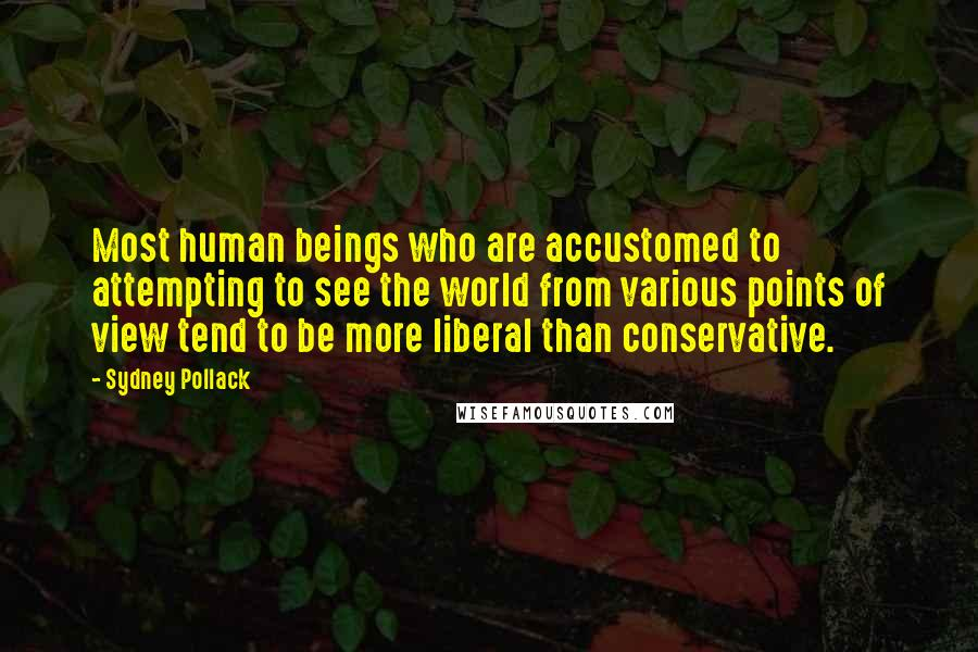 Sydney Pollack quotes: Most human beings who are accustomed to attempting to see the world from various points of view tend to be more liberal than conservative.