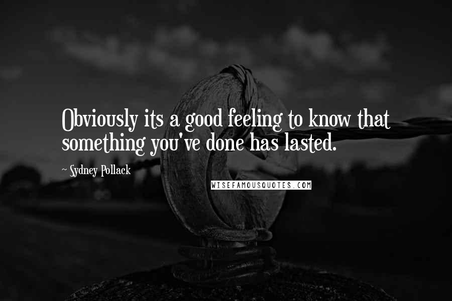Sydney Pollack quotes: Obviously its a good feeling to know that something you've done has lasted.