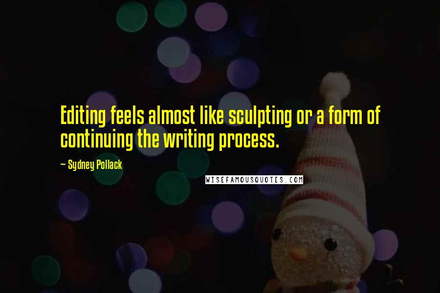 Sydney Pollack quotes: Editing feels almost like sculpting or a form of continuing the writing process.