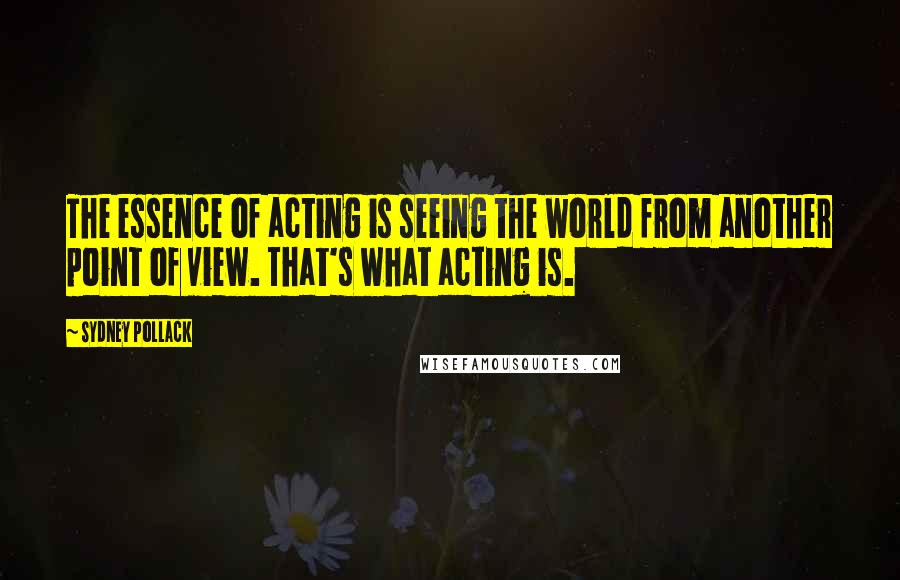Sydney Pollack quotes: The essence of acting is seeing the world from another point of view. That's what acting is.