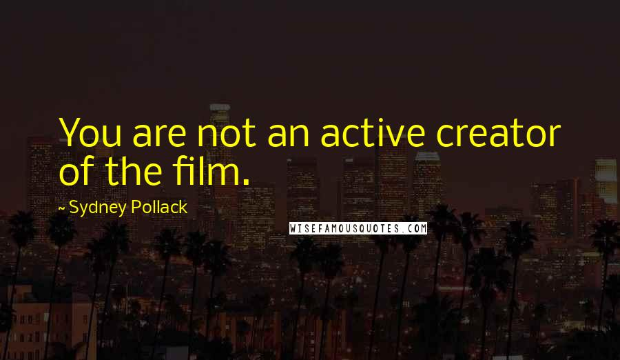 Sydney Pollack quotes: You are not an active creator of the film.