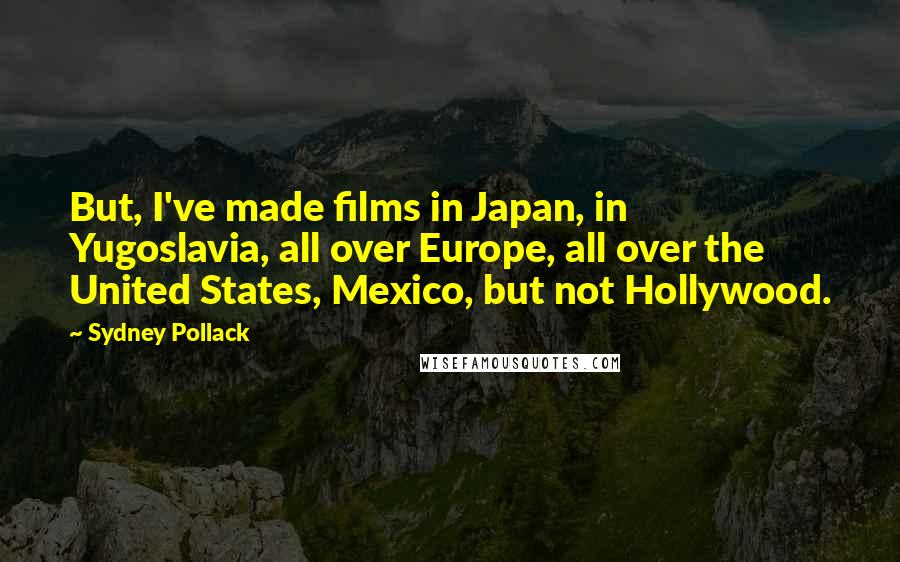 Sydney Pollack quotes: But, I've made films in Japan, in Yugoslavia, all over Europe, all over the United States, Mexico, but not Hollywood.