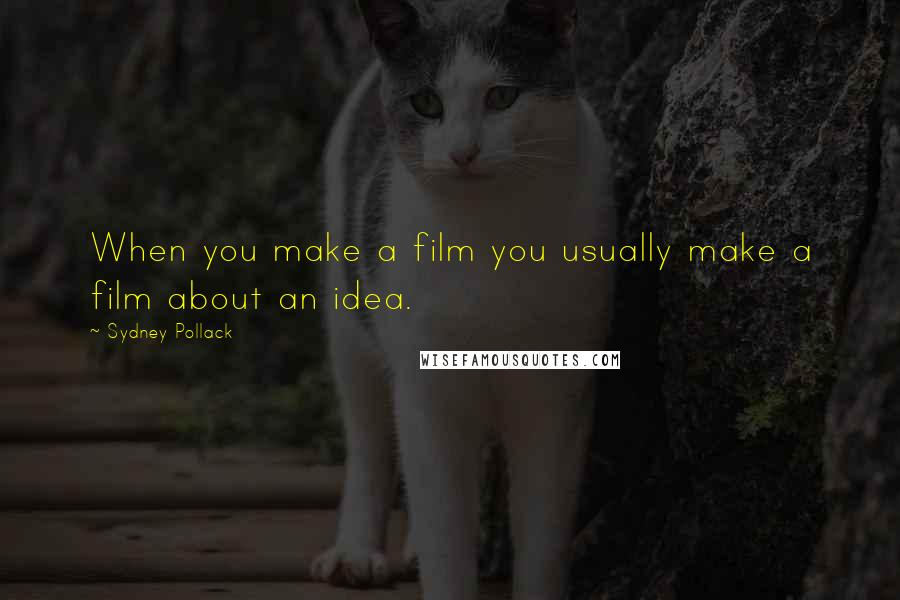 Sydney Pollack quotes: When you make a film you usually make a film about an idea.