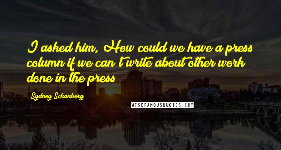 Sydney Schanberg quotes: I asked him, How could we have a press column if we can't write about other work done in the press?