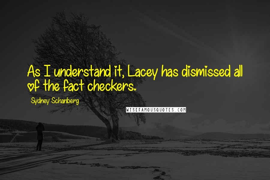 Sydney Schanberg quotes: As I understand it, Lacey has dismissed all of the fact checkers.