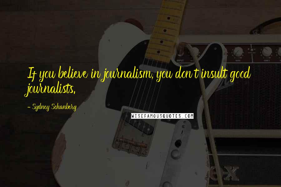 Sydney Schanberg quotes: If you believe in journalism, you don't insult good journalists.