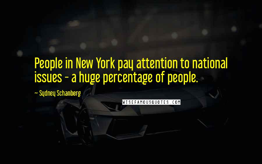 Sydney Schanberg quotes: People in New York pay attention to national issues - a huge percentage of people.