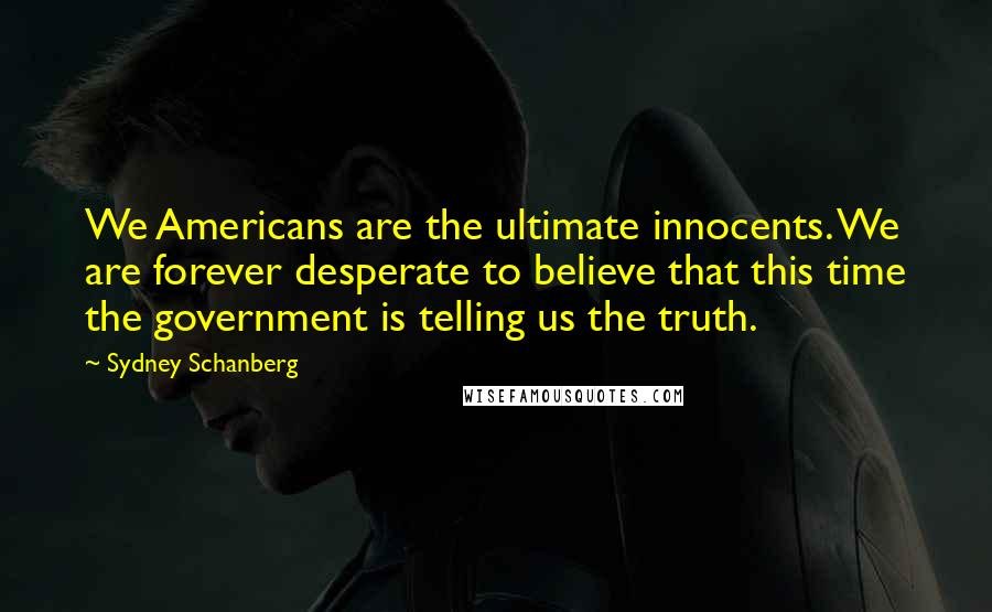 Sydney Schanberg quotes: We Americans are the ultimate innocents. We are forever desperate to believe that this time the government is telling us the truth.