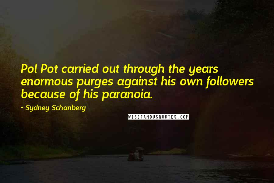 Sydney Schanberg quotes: Pol Pot carried out through the years enormous purges against his own followers because of his paranoia.