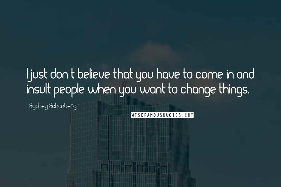 Sydney Schanberg quotes: I just don't believe that you have to come in and insult people when you want to change things.