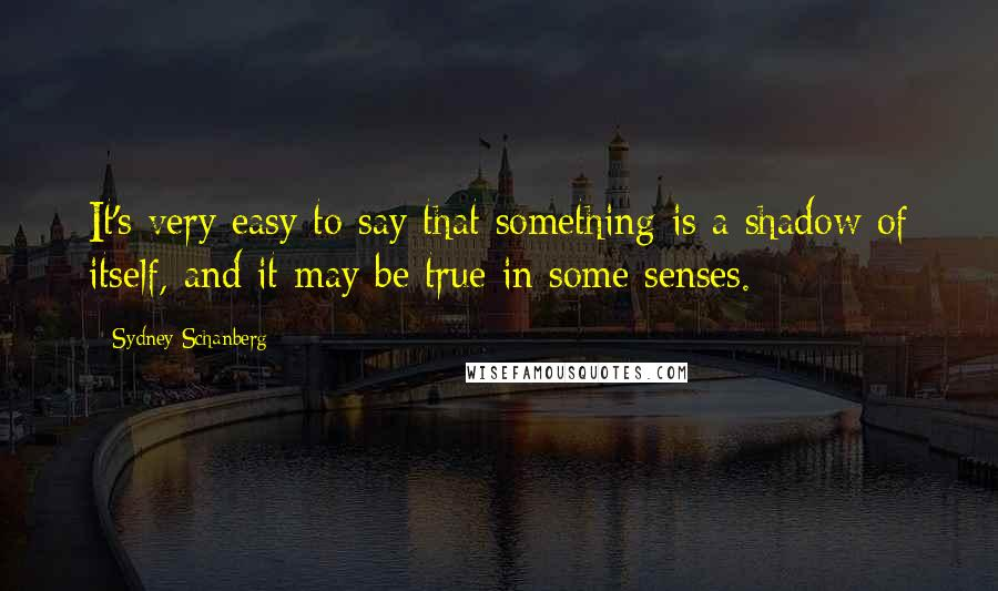 Sydney Schanberg quotes: It's very easy to say that something is a shadow of itself, and it may be true in some senses.