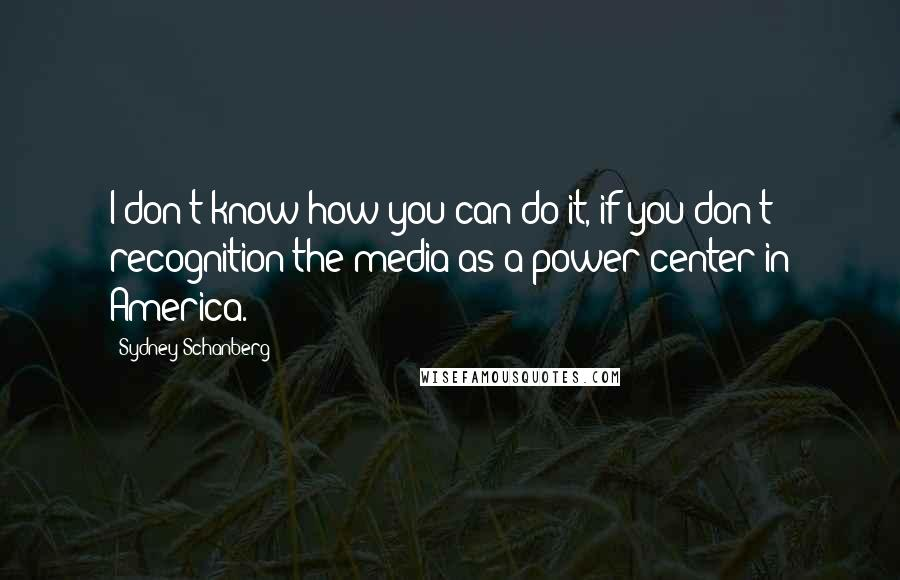 Sydney Schanberg quotes: I don't know how you can do it, if you don't recognition the media as a power center in America.